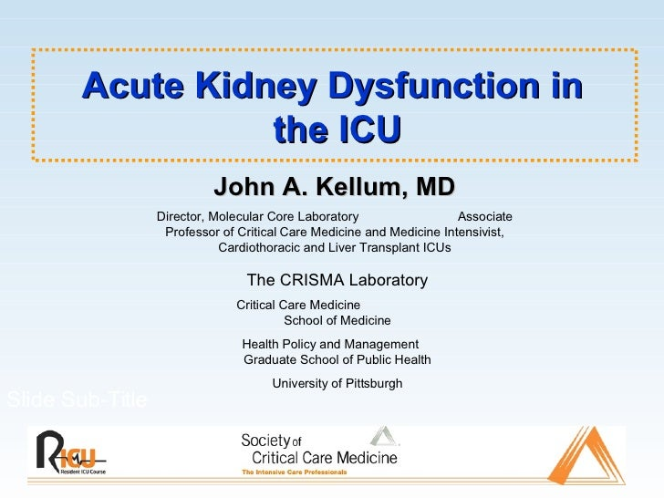 Acute Kidney Dysfunction in  the ICU Slide Sub-Title John A. Kellum, MD Director, Molecular Core Laboratory  Associate Pro...