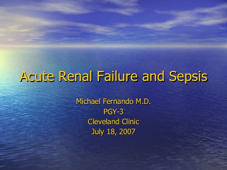 Acute Renal Failure and Sepsis Michael Fernando M.D. PGY-3 Cleveland Clinic July 18, 2007