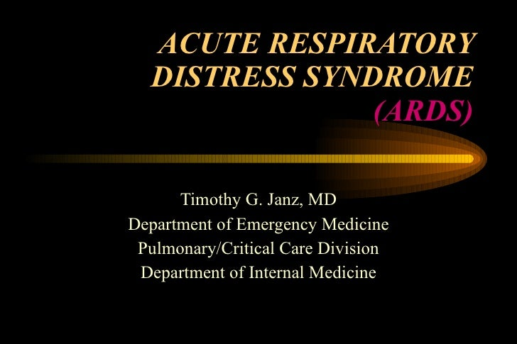 ACUTE RESPIRATORY DISTRESS SYNDROME (ARDS) Timothy G. Janz, MD Department of Emergency Medicine Pulmonary/Critical Care Di...