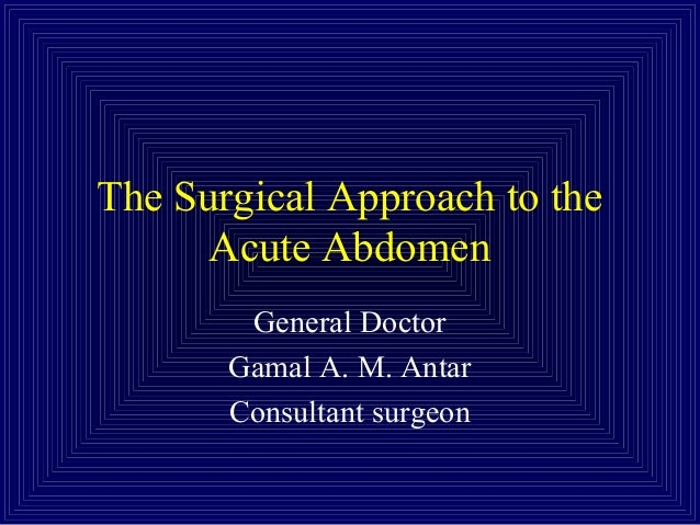 The Surgical Approach to the Acute Abdomen General Doctor Gamal A. M. Antar Consultant surgeon