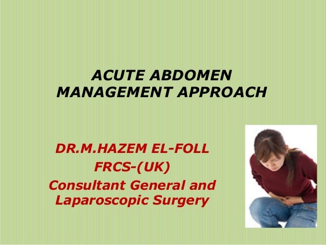 ACUTE ABDOMEN MANAGEMENT APPROACH DR.M.HAZEM EL-FOLL FRCS-(UK) Consultant General and Laparoscopic Surgery