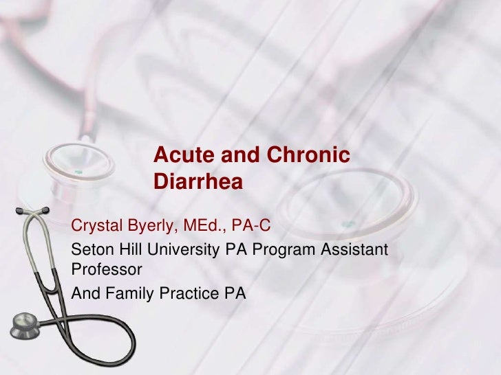 Acute and Chronic Diarrhea<br />Crystal Byerly, MEd., PA-C<br />Seton Hill University PA Program Assistant Professor<br />...