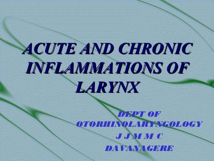 ACUTE AND CHRONICINFLAMMATIONS OF     LARYNX           DEPT OF     OTORHINOLARYNGOLOGY           JJMMC         DAVANAGERE