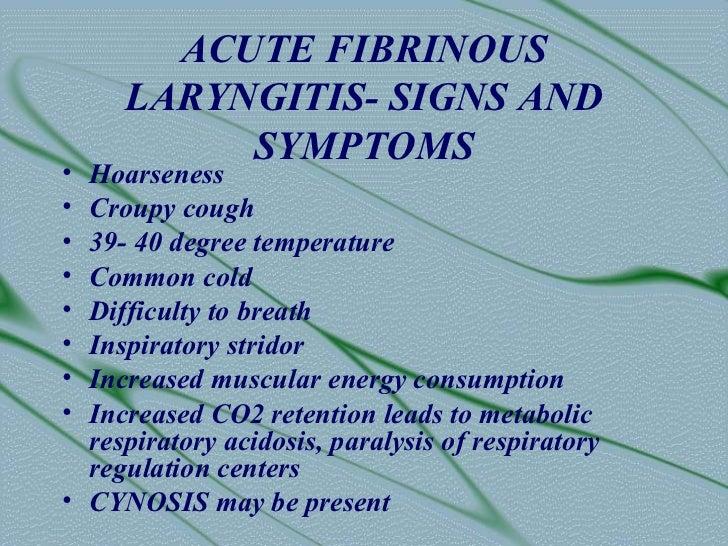ACUTE FIBRINOUS     LARYNGITIS- SIGNS AND          SYMPTOMS• Hoarseness• Croupy cough• 39- 40 degree temperature• Common c...