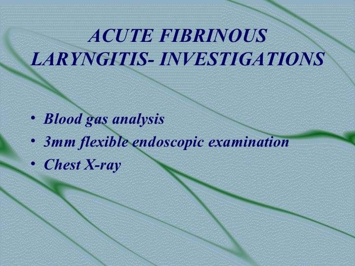 ACUTE FIBRINOUSLARYNGITIS- INVESTIGATIONS• Blood gas analysis• 3mm flexible endoscopic examination• Chest X-ray