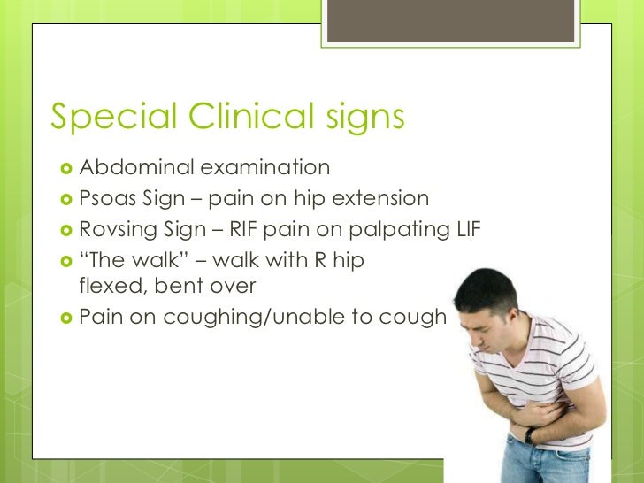 Special Clinical signs Abdominal   examination Psoas Sign – pain on hip extension Rovsing Sign – RIF pain on palpating ...
