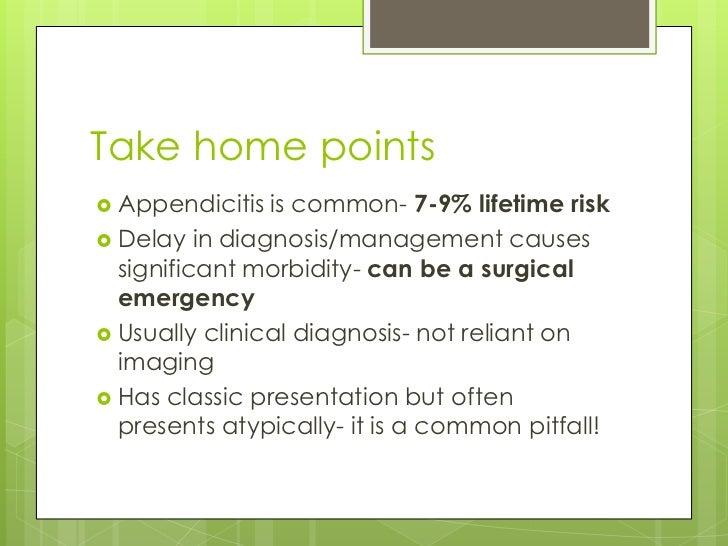 Take home points Appendicitis  is common- 7-9% lifetime risk Delay in diagnosis/management causes  significant morbidity...