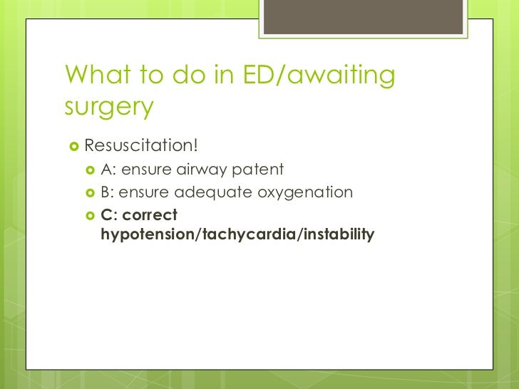 What to do in ED/awaitingsurgery Resuscitation!     A: ensure airway patent     B: ensure adequate oxygenation     C: ...