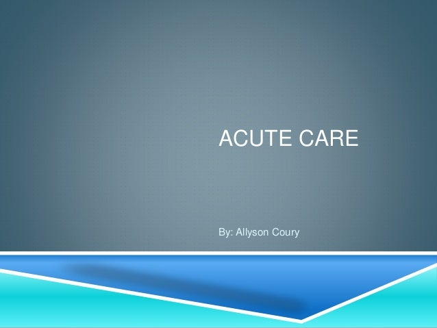 ACUTE CARE By: Allyson Coury