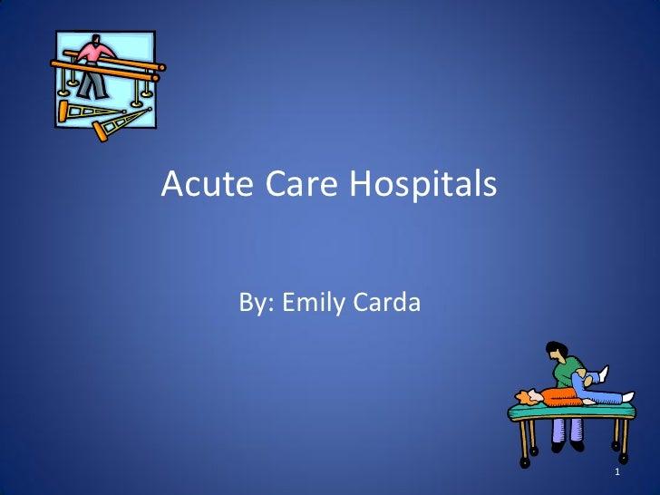Acute Care Hospitals      By: Emily Carda                            1