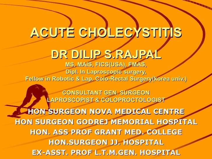 ACUTE CHOLECYSTITIS          DR DILIP S.RAJPAL               MS, MAIS, FICS(USA), FMAS,                Dipl. In Laproscopi...