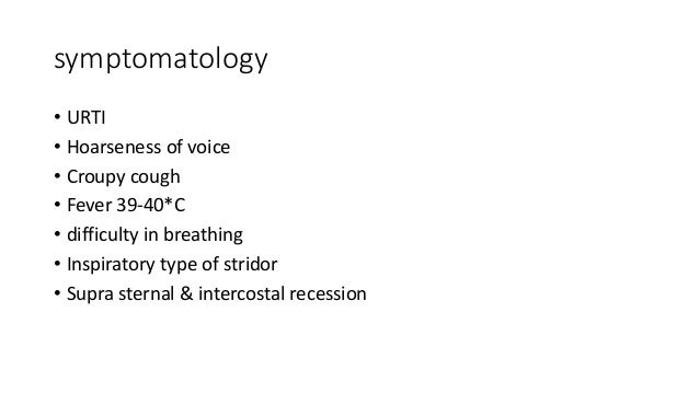 symptomatology  • URTI  • Hoarseness of voice  • Croupy cough  • Fever 39-40*C  • difficulty in breathing  • Inspiratory t...