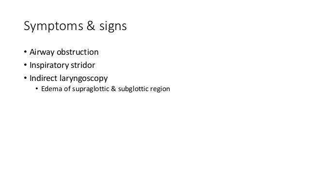 Symptoms & signs  • Airway obstruction  • Inspiratory stridor  • Indirect laryngoscopy  • Edema of supraglottic & subglott...