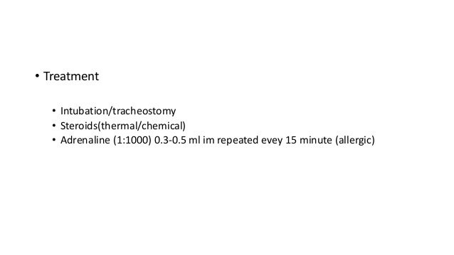 • Treatment  • Intubation/tracheostomy  • Steroids(thermal/chemical)  • Adrenaline (1:1000) 0.3-0.5 ml im repeated evey 15...