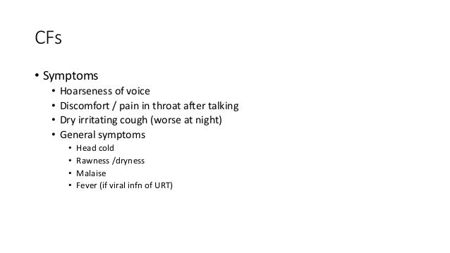 CFs  • Symptoms  • Hoarseness of voice  • Discomfort / pain in throat after talking  • Dry irritating cough (worse at nigh...