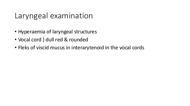 Laryngeal examination  • Hyperaemia of laryngeal structures  • Vocal cord } dull red & rounded  • Fleks of viscid mucus in...