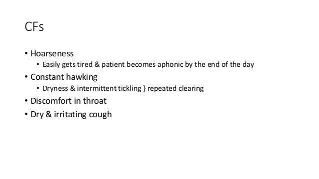 CFs  • Hoarseness  • Easily gets tired & patient becomes aphonic by the end of the day  • Constant hawking  • Dryness & in...