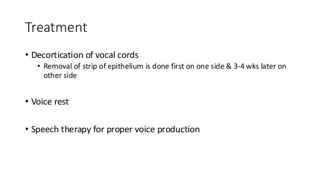 Treatment  • Decortication of vocal cords  • Removal of strip of epithelium is done first on one side & 3-4 wks later on  ...