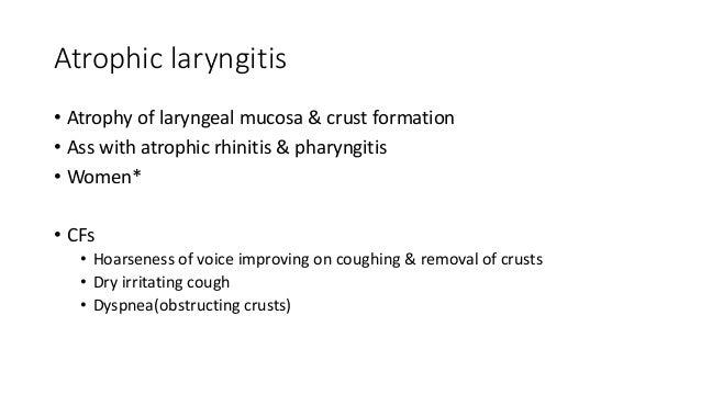 Atrophic laryngitis  • Atrophy of laryngeal mucosa & crust formation  • Ass with atrophic rhinitis & pharyngitis  • Women*...
