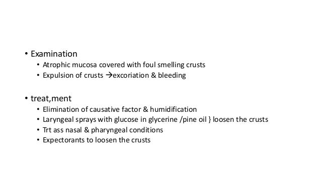 • Examination  • Atrophic mucosa covered with foul smelling crusts  • Expulsion of crusts excoriation & bleeding  • treat...