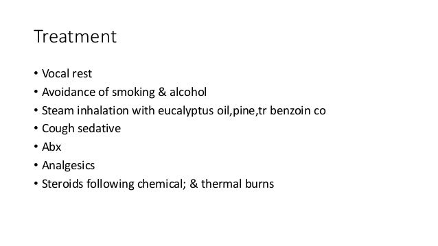 Treatment  • Vocal rest  • Avoidance of smoking & alcohol  • Steam inhalation with eucalyptus oil,pine,tr benzoin co  • Co...