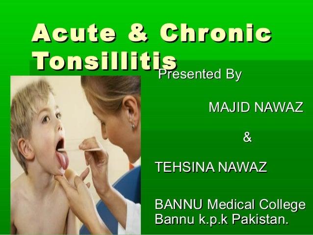 Acute & ChronicAcute & Chronic TonsillitisTonsillitisPresented ByPresented By MAJID NAWAZMAJID NAWAZ && TEHSINA NAWAZTEHSI...