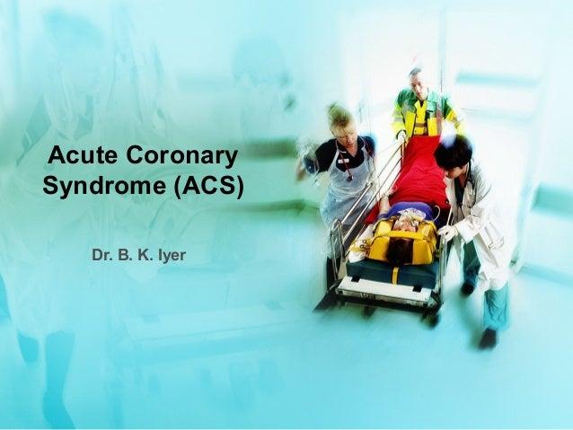 Acute Coronary Syndrome (ACS) Dr. B. K. Iyer