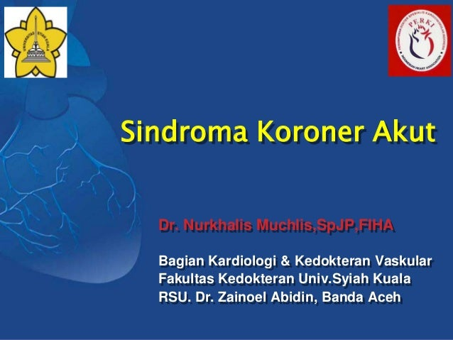 Sindroma Koroner Akut  Dr. Nurkhalis Muchlis,SpJP,FIHA  Bagian Kardiologi & Kedokteran Vaskular  Fakultas Kedokteran Univ....