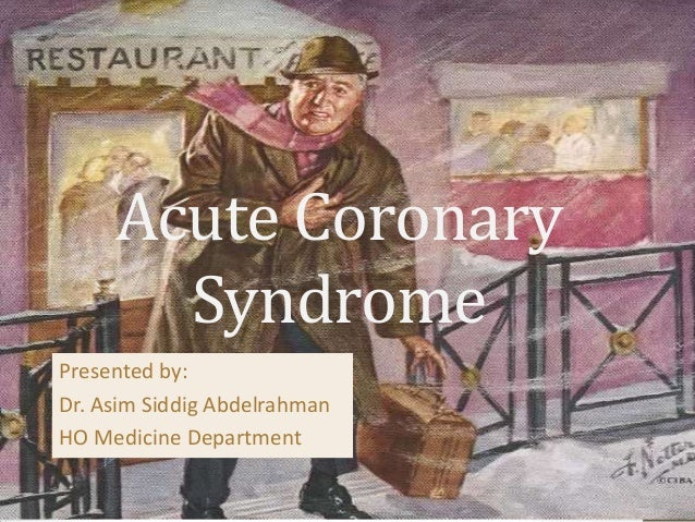 Acute Coronary Syndrome Presented by: Dr. Asim Siddig Abdelrahman HO Medicine Department