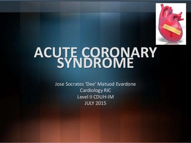 ACUTE CORONARY SYNDROME Jose Socrates 'Dee' Matuod Evardone Cardiology RIC Level II CDUH-IM JULY 2015