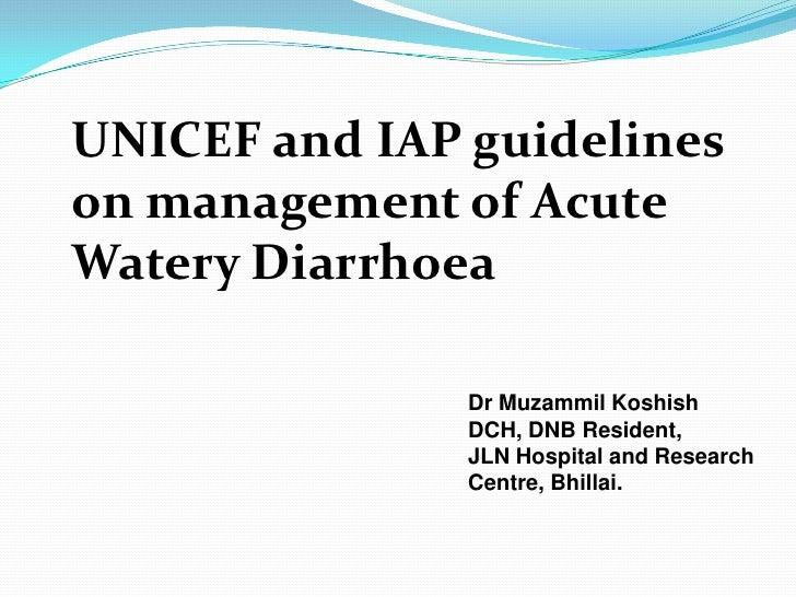 UNICEF and IAP guidelineson management of AcuteWatery Diarrhoea               Dr Muzammil Koshish               DCH, DNB R...