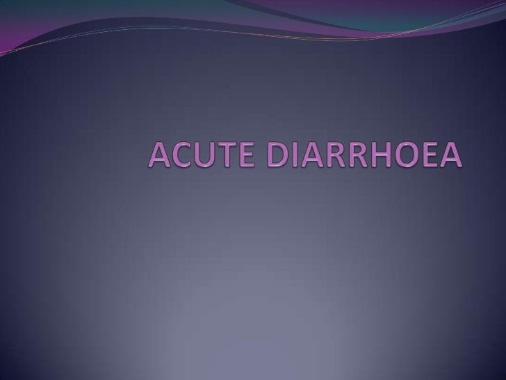 DIARRHOEA Defined as passage of abnormally liquid or unformed  stools at an increased frequency Stool weight more than 2...