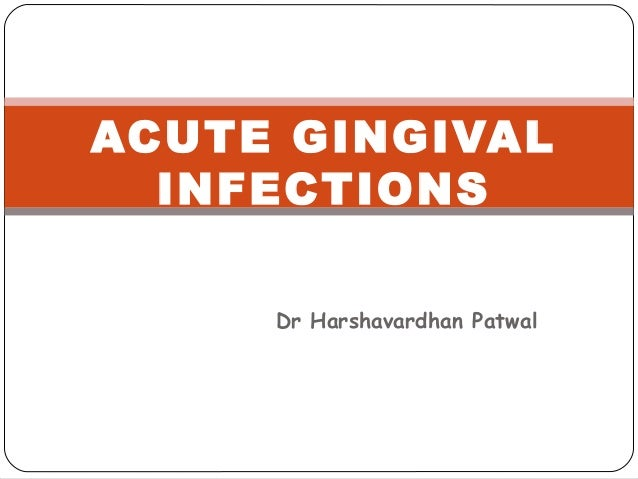 Dr Harshavardhan Patwal ACUTE GINGIVAL INFECTIONS