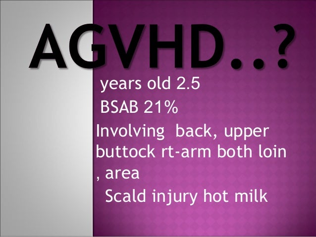 years old 2.5 BSAB 21% Involving back, upper buttock rt-arm both loin , area Scald injury hot milk
