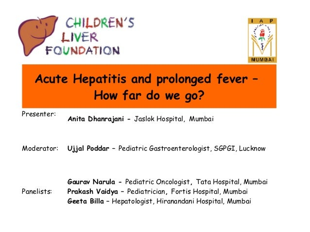 Acute Hepatitis and prolonged fever – How far do we go? Presenter:  Anita Dhanrajani - Jaslok Hospital, Mumbai  Moderator:...