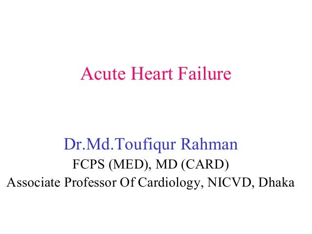 Acute Heart Failure Dr.Md.Toufiqur Rahman FCPS (MED), MD (CARD) Associate Professor Of Cardiology, NICVD, Dhaka