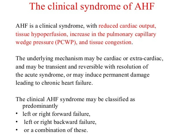 The clinical syndrome of AHF AHF is a clinical syndrome, with reduced cardiac output, tissue hypoperfusion, increase in th...