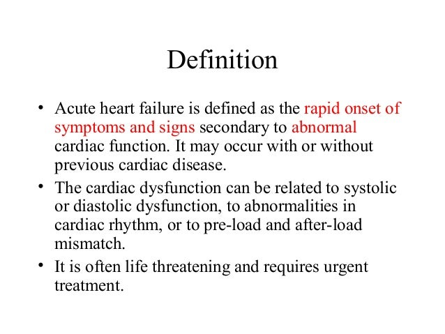 Definition • Acute heart failure is defined as the rapid onset of symptoms and signs secondary to abnormal cardiac functio...