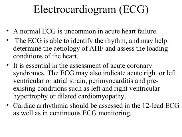 Electrocardiogram (ECG) • A normal ECG is uncommon in acute heart failure. • The ECG is able to identify the rhythm, and m...