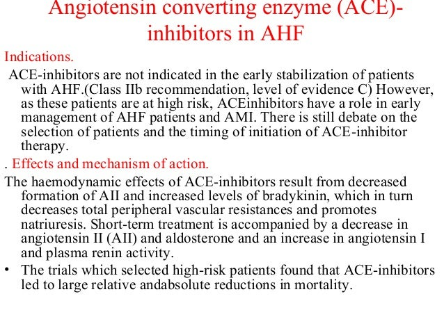 Angiotensin converting enzyme (ACE)- inhibitors in AHF Indications. ACE-inhibitors are not indicated in the early stabiliz...