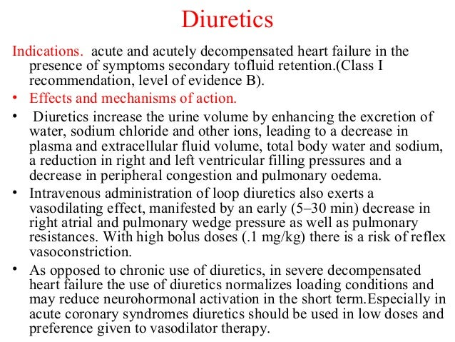 Diuretics Indications. acute and acutely decompensated heart failure in the presence of symptoms secondary tofluid retenti...