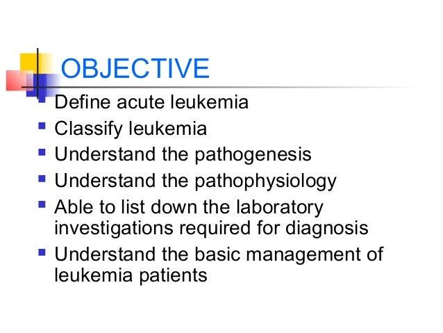 OBJECTIVE   Define acute leukemia   Classify leukemia   Understand the pathogenesis   Understand the pathophysiology  ...