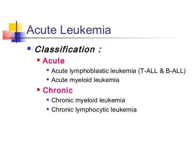 Acute Leukemia   Classification :   Acute   Acute lymphoblastic leukemia (T-ALL & B-ALL)   Acute myeloid leukemia   C...