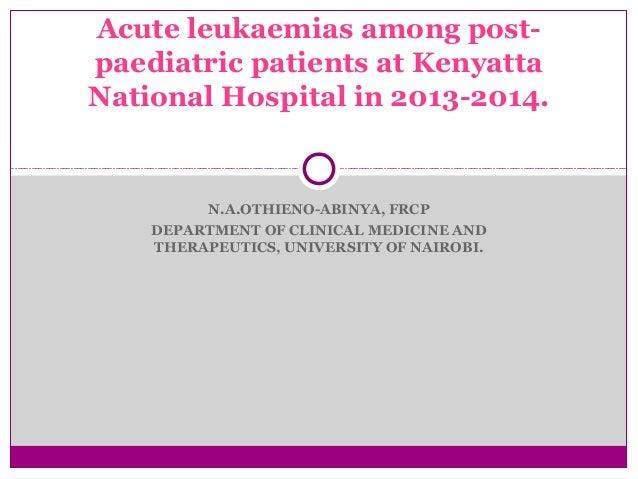 Acute leukaemias among post-paediatric  patients at Kenyatta  National Hospital in 2013-2014.  N.A.OTHIENO-ABINYA, FRCP  D...
