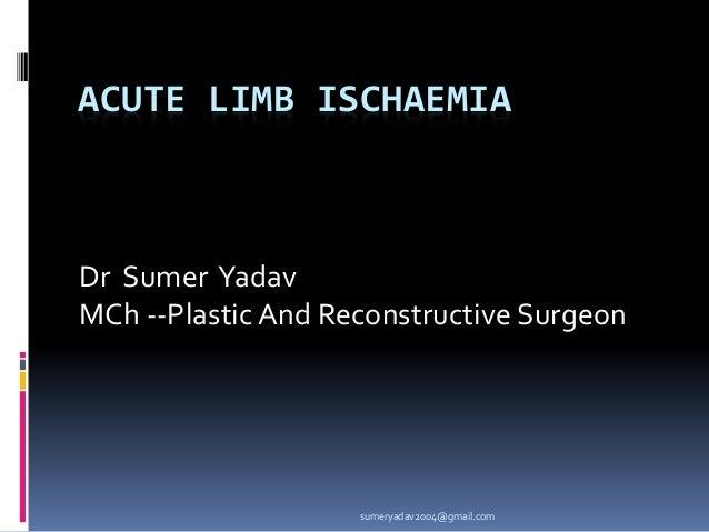 ACUTE LIMB ISCHAEMIA Dr Sumer Yadav MCh --PlasticAnd Reconstructive Surgeon sumeryadav2004@gmail.com