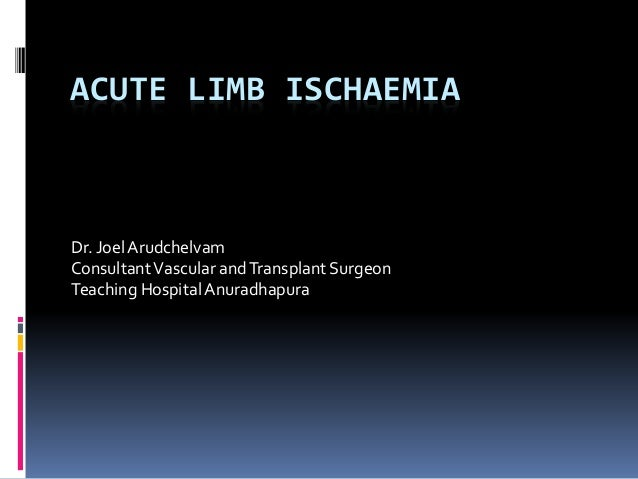 ACUTE LIMB ISCHAEMIA Dr. JoelArudchelvam ConsultantVascular andTransplant Surgeon Teaching HospitalAnuradhapura