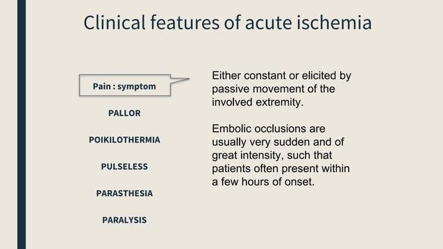 Clinical features of acute ischemia Pain : symptom PALLOR POIKILOTHERMIA PULSELESS PARASTHESIA PARALYSIS Either constant o...