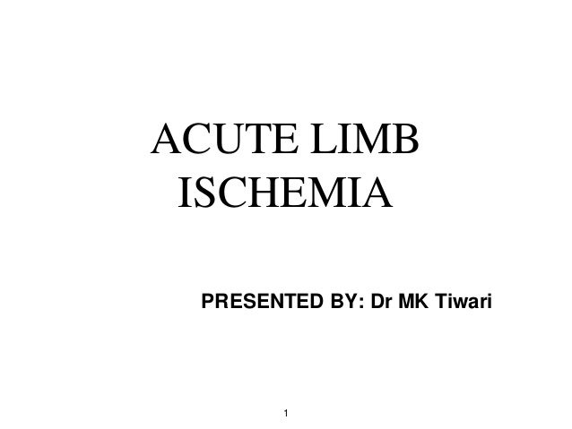 ACUTE LIMB ISCHEMIA PRESENTED BY: Dr MK Tiwari 1