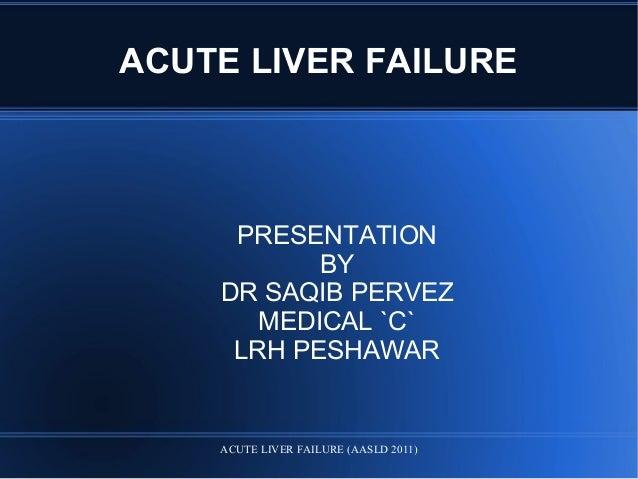 ACUTE LIVER FAILURE PRESENTATION BY DR SAQIB PERVEZ MEDICAL `C` LRH PESHAWAR ACUTE LIVER FAILURE (AASLD 2011)