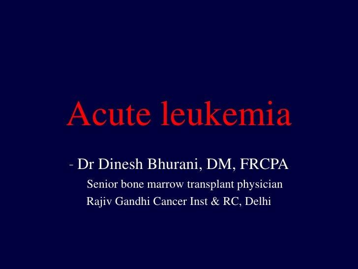 Acute leukemia- Dr Dinesh Bhurani, DM, FRCPA  Senior bone marrow transplant physician  Rajiv Gandhi Cancer Inst & RC, Delhi